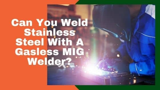 Can You Weld Stainless Steel With A Gasless MIG Welder?