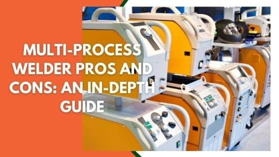 Multi-Process Welder Pros and Cons: An In-Depth Guide